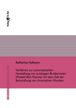 Verfahren zur automatisierten Herstellung von autologen Blutderivaten (Platelet Rich Plasma) mit dem Ziel der Behandlung von chronischen Wunden von Hofmann,  Katharina