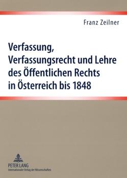 Verfassung, Verfassungsrecht und Lehre des Öffentlichen Rechts in Österreich bis 1848 von Zeilner,  Franz