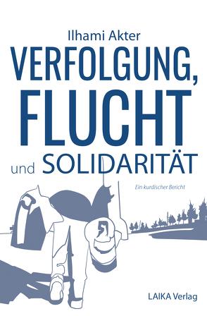 Verfolgung, Flucht und Solidarität von Akter,  Ilhami