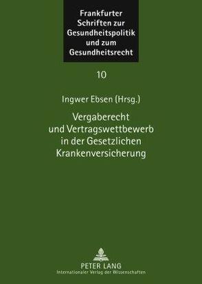 Vergaberecht und Vertragswettbewerb in der Gesetzlichen Krankenversicherung von Ebsen,  Ingwer