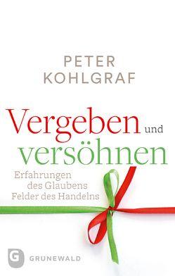 Vergeben und versöhnen von Kohlgraf,  Peter