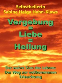Vergebung = Liebe = Heilung von Hahn-Klaws,  Selbstheilerin Sabine Helga