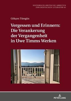 Vergessen und Erinnern: Die Verankerung der Vergangenheit in Uwe Timms Werken von Türegün,  Gökçen