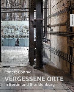 Vergessene Orte in Berlin und Brandenburg von Conrad,  Robert, Staroste,  Hubert