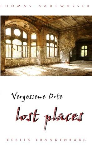 Vergessene Orte – lost places von Sadewasser,  Thomas