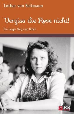 Vergiss die Rose nicht! von Seltmann,  Lothar von