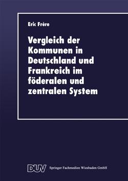 Vergleich der Kommunen in Deutschland und Frankreich im föderalen und zentralen System von Frère,  Eric