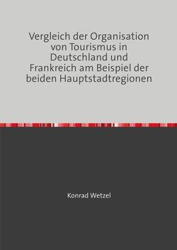 Vergleich der Organisation von Tourismus in Deutschland und Frankreich am Beispiel der beiden Hauptstadtregionen von Wetzel,  Konrad
