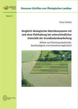 Vergleich ökologischer Betriebssysteme mit und ohne Viehhaltung bei unterschiedlicher Intensität der Grundbodenbearbeitung von Schulz,  Franz