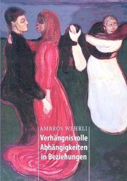 Verhängnisvolle Abhängigkeiten in Beziehungen von Wehrli,  Ambros