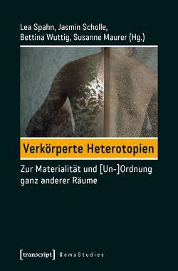 Verkörperte Heterotopien von Maurer,  Susanne, Scholle,  Jasmin, Spahn,  Lea, Wuttig,  Bettina