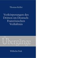 Verkörperungen des Dritten im Deutsch-Französischen Verhältnis von Keller,  Thomas