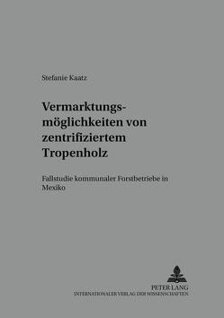 Vermarktungsmöglichkeiten von zertifiziertem Tropenholz von Kaatz,  Stefanie