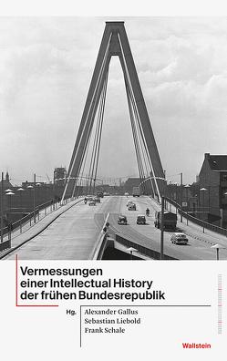 Vermessungen einer Intellectual History der frühen Bundesrepublik von Gallus,  Alexander, Liebold,  Stefan, Schale,  Frank