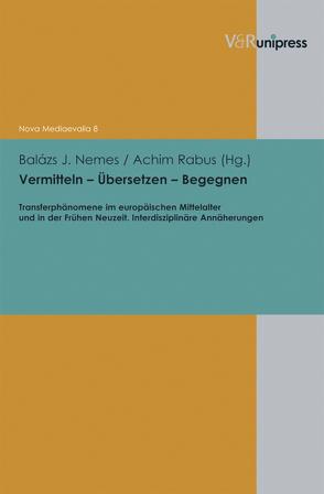 Vermitteln – Übersetzen – Begegnen von Henkel,  Nikolaus, Nemes,  Balázs J., Rabus,  Achim, Sarnowsky,  Jürgen