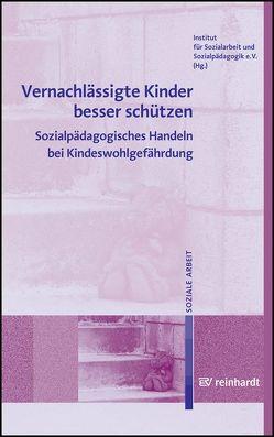 Vernachlässigte Kinder besser schützen von Institut für Sozialarbeit und Sozialpädagogik e.V.,  (ISS)