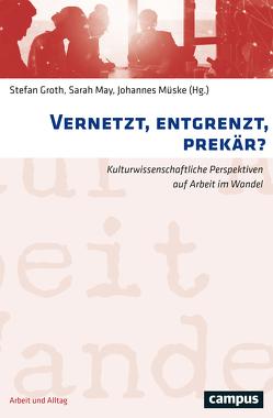 Vernetzt, entgrenzt, prekär? von Groth,  Stefan, May,  Sarah, Müske,  Johannes