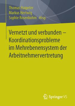 Vernetzt und verbunden – Koordinationsprobleme im Mehrebenensystem der Arbeitnehmervertretung von Haipeter,  Thomas, Hertwig,  Markus, Rosenbohm,  Sophie
