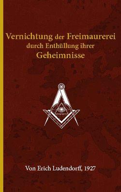 Vernichtung der Freimaurerei durch Enthüllung ihrer Geheimnisse von Ludendorff,  Erich, Michailova,  Anastasia