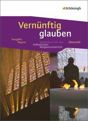 Vernünftig glauben – Arbeitsbuch für den katholischen Religionsunterricht in der gymnasialen Oberstufe – Ausgabe Bayern