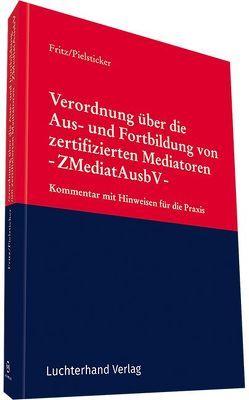 Verordnung über die Aus- und Fortbildung von zertifizierten Mediatoren -ZMediatAusbV- von Dr.Pielsticker,  Dietrich, Prof. Dr. Fritz,  Roland
