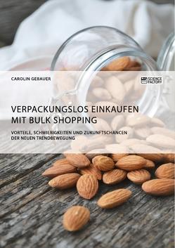 Verpackungslos Einkaufen mit Bulk Shopping. Vorteile, Schwierigkeiten und Zukunftschancen der neuen Trendbewegung von Gebauer,  Carolin