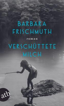 Verschüttete Milch von Frischmuth,  Barbara