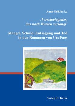 'Verschwiegenes, das nach Worten verlangt': Mangel, Schuld, Entsagung und Tod in den Romanen von Urs Faes von Osikiewicz,  Anna