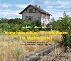 Verschwundene Eisenbahnen im Weinviertel von Zellhofer,  Karl, Zellhofer,  Martin