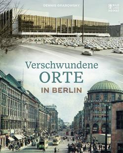 Verschwundene Orte in Berlin von Grabowsky,  Dennis