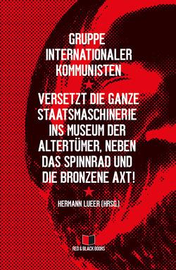 Versetzt die ganze Staatsmaschinerie ins Museum der Altertümer, neben das Spinnrad und die bronzene Axt! von Gruppe internationaler Kommunisten, Lueer,  Hermann