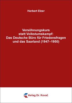 Versöhnungskurs statt Volkstumskampf: Das Deutsche Büro für Friedensfragen und das Saarland (1947–1950) von Elzer,  Herbert