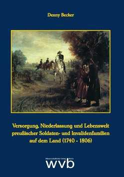 Versorgung, Niederlassung und Lebenswelt preußischer Soldaten- und Invalidenfamilien auf dem Land (1740-1806) von Becker,  Denny