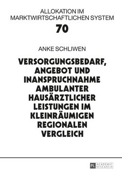 Versorgungsbedarf, Angebot und Inanspruchnahme ambulanter hausärztlicher Leistungen im kleinräumigen regionalen Vergleich von Schliwen,  Anke