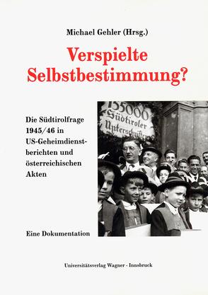 Verspielte Selbstbestimmung? Die Südtirolfrage 1945/46 in US-Geheimdienstdokumenten und österreichischen Akten von Gehler,  Michael