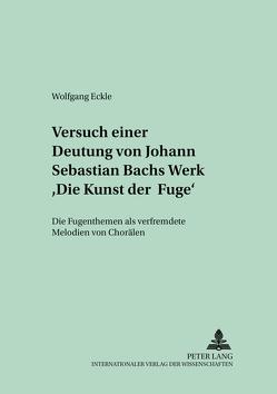 Versuch einer Deutung von Johann Sebastian Bachs Werk «Die Kunst der Fuge» von Eckle,  Wolfgang