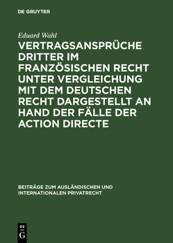 Vertragsansprüche Dritter im französischen Recht unter Vergleichung mit dem deutschen Recht dargestellt an Hand der Fälle der action directe von Wahl,  Eduard