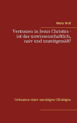 Vertrauen in Jesus Christus – ist das unwissenschaftlich, naiv und unzeitgemäß? von Wolf,  Maria