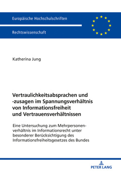 Vertraulichkeitsabsprachen und -zusagen im Spannungsverhältnis von Informationsfreiheit und Vertrauensverhältnissen von Jung,  Katherina