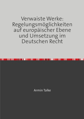 """""""Verwaiste Werke: Regelungsmöglichkeiten auf europäischer Ebene und Umsetzung im Deutschen Recht"""" von Talke,  Armin"""