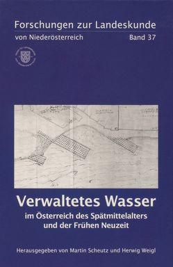 Verwaltetes Wasser im Österreich des Spätmittelalters und der Frühen Neuzeit von Scheutz,  Martin, Weigl,  Herwig