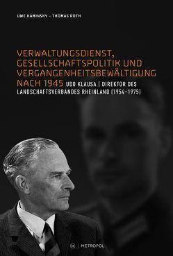 Verwaltungsdienst, Gesellschaftspolitik und Vergangenheitsbewältigung nach 1945. Das Beispiel des Landesdirektors Udo Klausa von Kaminsky,  Uwe, Roth,  Thomas