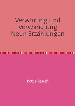 Verwirrung und Verwandlung Neun Erzählungen von Rauch Autor,  Peter