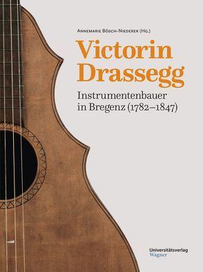 Victorin Drassegg, Instrumentenbauer in Bregenz (1782–1847) von Bösch-Niederer,  Annemarie