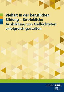 Vielfalt in der beruflichen Bildung – betriebliche Ausbildung von Geflüchteten erfolgreich gestalten von Brandt-Memet,  Alexander, Gülkaya,  Ülkü, Scheiermann,  Gero, Stößel,  Melek, Vogel,  Christian