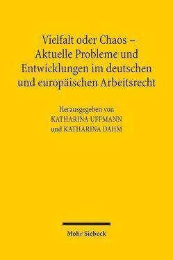Vielfalt oder Chaos – Aktuelle Probleme und Entwicklungen im deutschen und europäischen Arbeitsrecht von Dahm,  Katharina, Uffmann,  Katharina