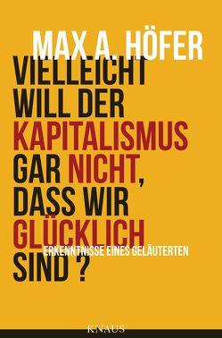 Vielleicht will der Kapitalismus gar nicht, dass wir glücklich sind? von Höfer,  Max A.