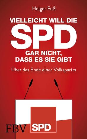 Vielleicht will die SPD gar nicht, dass es sie gibt von Fuß,  Holger