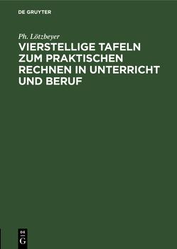 Vierstellige Tafeln zum praktischen Rechnen in Unterricht und Beruf von Lötzbeyer,  Philipp