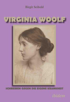Virginia Woolf – Schreiben gegen die eigene Krankheit von Seibold,  Birgit S.
